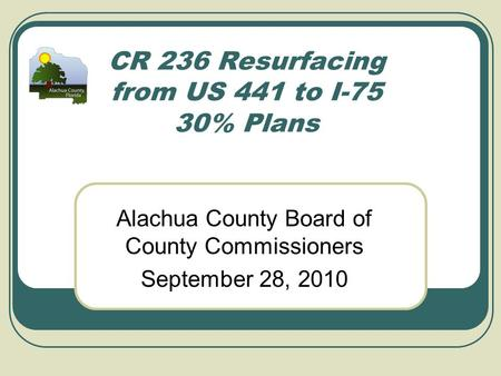 CR 236 Resurfacing from US 441 to I-75 30% Plans Alachua County Board of County Commissioners September 28, 2010.