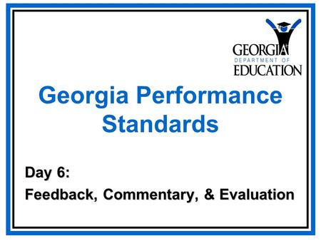 Georgia Performance Standards Day 6: Feedback, Commentary, & Evaluation.
