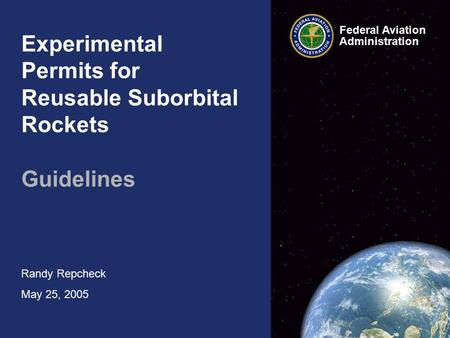 Experimental Permits for Reusable Suborbital Rockets Guidelines Randy Repcheck May 25, 2005 Federal Aviation Administration.
