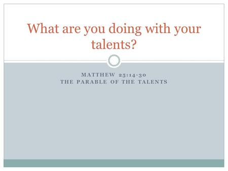 MATTHEW 25:14-30 THE PARABLE OF THE TALENTS What are you doing with your talents?
