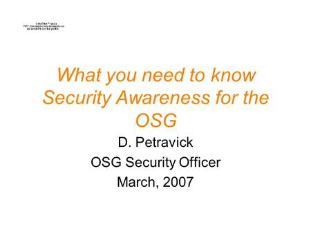 What you need to know Security Awareness for the OSG D. Petravick OSG Security Officer March, 2007.