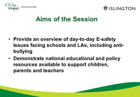 Working in partnership Aims of the Session Provide an overview of day-to-day E-safety Issues facing schools and LAs, including anti- bullying Demonstrate.