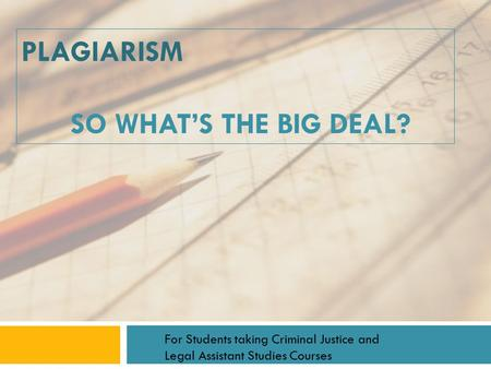 PLAGIARISM SO WHAT'S THE BIG DEAL? For Students taking Criminal Justice and Legal Assistant Studies Courses.