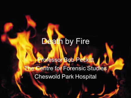 Death by Fire Professor Bob Peckitt The Centre for Forensic Studies Cheswold Park Hospital.