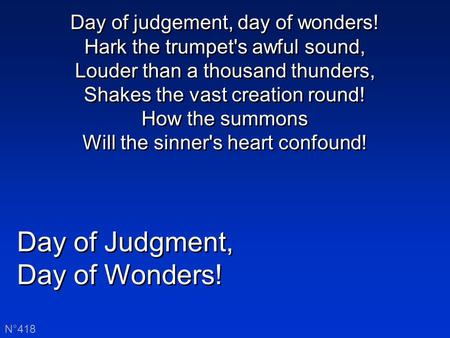 Day of Judgment, Day of Wonders! Day of Judgment, Day of Wonders! N°418 Day of judgement, day of wonders! Hark the trumpet's awful sound, Louder than a.