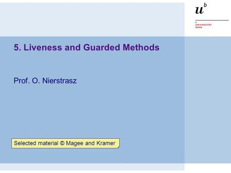 5. Liveness and Guarded Methods Prof. O. Nierstrasz Selected material © Magee and Kramer.