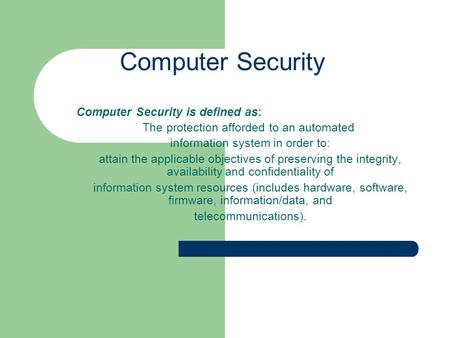 Computer Security Computer Security is defined as: The protection afforded to an automated information system in order to: attain the applicable objectives.