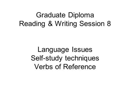 Graduate Diploma Reading & Writing Session 8 Language Issues Self-study techniques Verbs of Reference.