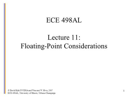 © David Kirk/NVIDIA and Wen-mei W. Hwu, 2007 ECE 498AL, University of Illinois, Urbana-Champaign 1 ECE 498AL Lecture 11: Floating-Point Considerations.