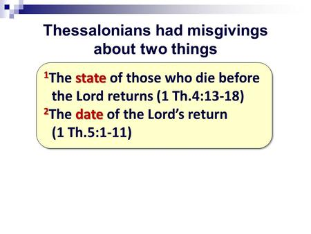 Thessalonians had misgivings about two things 1 state 1 The state of those who die before the Lord returns (1 Th.4:13-18) 2 date 2 The date of the Lord's.
