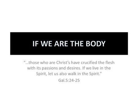 """…those who are Christ's have crucified the flesh with its passions and desires. If we live in the Spirit, let us also walk in the Spirit."" Gal.5:24-25."