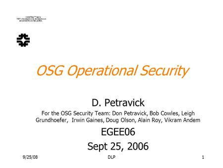 9/25/08DLP1 OSG Operational Security D. Petravick For the OSG Security Team: Don Petravick, Bob Cowles, Leigh Grundhoefer, Irwin Gaines, Doug Olson, Alain.