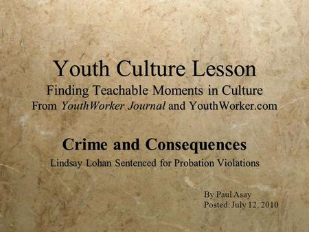 Youth Culture Lesson Finding Teachable Moments in Culture From YouthWorker Journal and YouthWorker.com Crime and Consequences Lindsay Lohan Sentenced for.