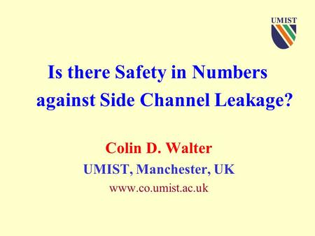 Is there Safety in Numbers against Side Channel Leakage? Colin D. Walter UMIST, Manchester, UK www.co.umist.ac.uk.