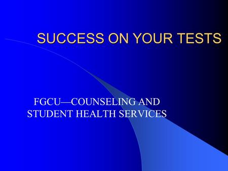 SUCCESS ON YOUR TESTS FGCU—COUNSELING AND STUDENT HEALTH SERVICES.
