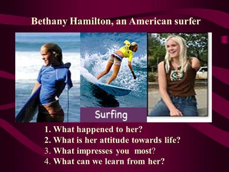 Bethany Hamilton, an American surfer 1. What happened to her? 2. What is her attitude towards life? 3. What impresses you most? 4. What can we learn from.