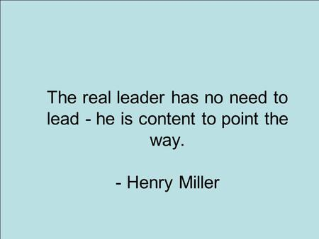 1 The real leader has no need to lead - he is content to point the way. - Henry Miller.