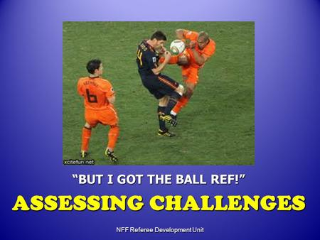 """BUT I GOT THE BALL REF!"" ASSESSING CHALLENGES NFF Referee Development Unit."