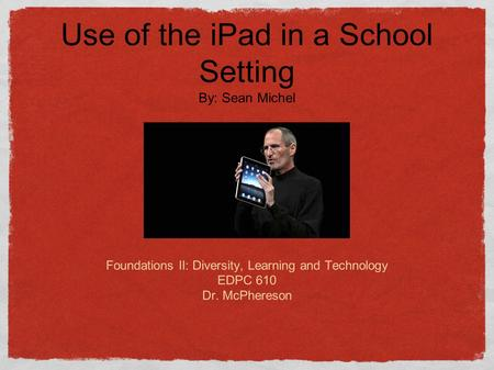 The Apple iPAD Sean Michel Foundations II: Diversity, Learning and Technology EDPC 610 Dr. McPhereson Use of the iPad in a School Setting By: Sean Michel.