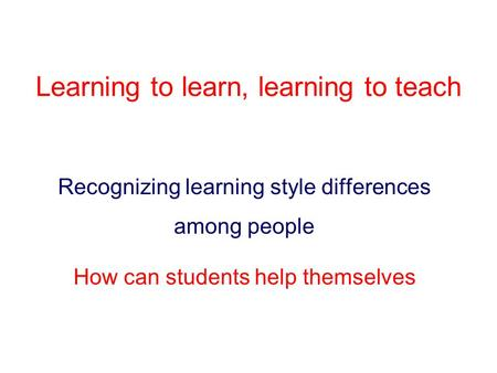 Learning to learn, learning to teach Recognizing learning style differences among people How can students help themselves.
