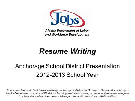 Resume Writing Anchorage School District Presentation 2012-2013 School Year Funding for the Youth First Career Guides program is provided by the Division.