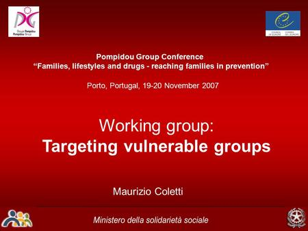 "Porto, Portugal, 19-20 November 2007 Pompidou Group Conference ""Families, lifestyles and drugs - reaching families in prevention"" Maurizio Coletti Working."