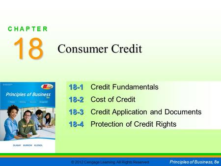 © 2012 Cengage Learning. All Rights Reserved. Principles of Business, 8e C H A P T E R 18 SLIDE 1 18-1 18-1Credit Fundamentals 18-2 18-2Cost of Credit.
