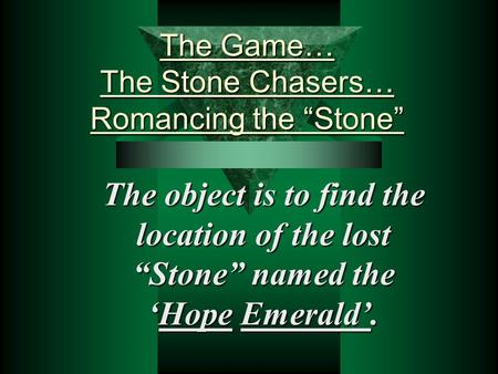"The Game… The Stone Chasers… Romancing the ""Stone"" The object is to find the location of the lost ""Stone"" named the 'Hope Emerald'."
