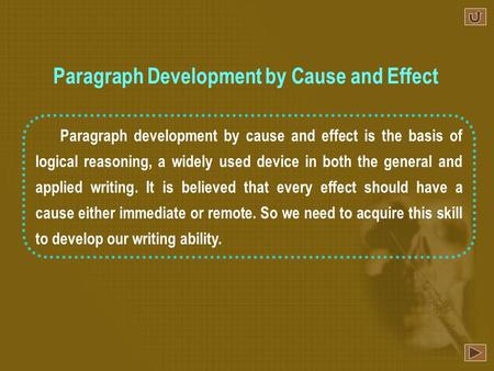 Paragraph development by cause and effect is the basis of logical reasoning, a widely used device in both the general and applied writing. It is believed.