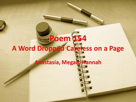 Poem 154 A Word Dropped Careless on a Page Anastasia, Megan, Hannah.