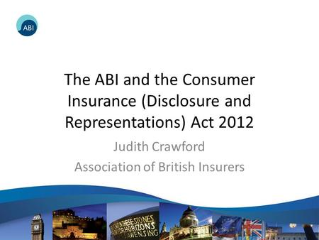 The ABI and the Consumer Insurance (Disclosure and Representations) Act 2012 Judith Crawford Association of British Insurers.