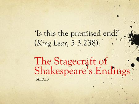 'Is this the promised end?' ( King Lear, 5.3.238): The Stagecraft of Shakespeare's Endings 14.10.13.