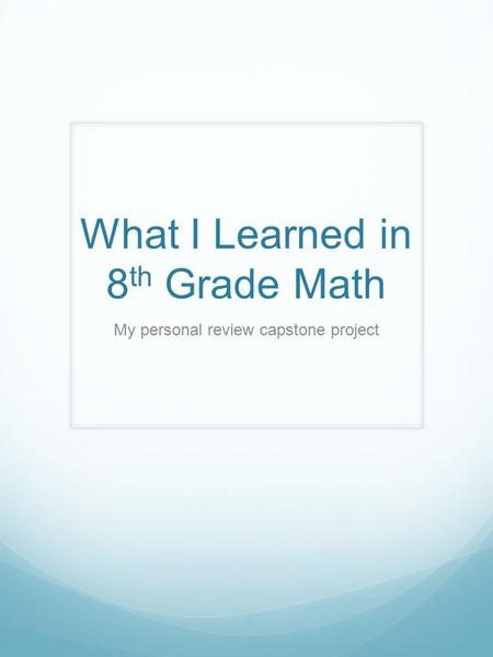 What I Learned in 8 th Grade Math My personal review capstone project.