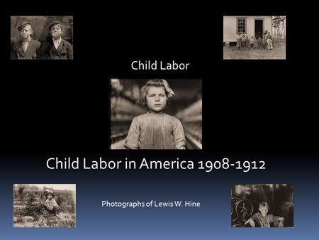 Child Labor Child Labor in America 1908-1912 Photographs of Lewis W. Hine.