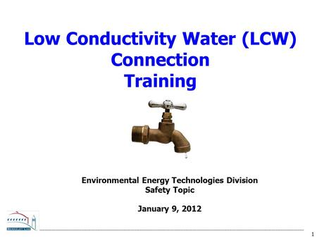 1 Low Conductivity Water (LCW) Connection Training Environmental Energy Technologies Division Safety Topic January 9, 2012.