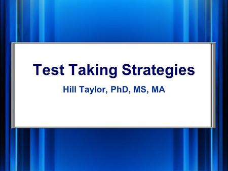 Test Taking Strategies Hill Taylor, PhD, MS, MA. Preparing Look for possible test questions in your notes, during lecture, text Ask ―Why? when studying.