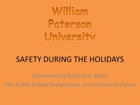 SAFETY DURING THE HOLIDAYS Presented by Richard A. Baird The Public Safety Department and University Police.