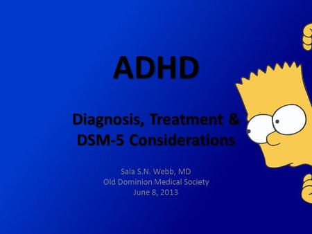 ADHD Diagnosis, Treatment & DSM-5 Considerations Sala S.N. Webb, MD Old Dominion Medical Society June 8, 2013.
