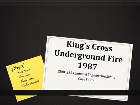 King's Cross Underground Fire 1987 ChBE 285 Chemical Engineering Safety Case Study [Group 3] Abby Asher Evan Davis Timmy Doonan Carlton Marshall.