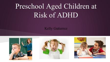 Preschool Aged Children at Risk of ADHD Kelly Gutierrez.