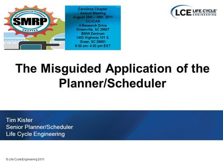 1 © Life Cycle Engineering 2011 The Misguided Application of the Planner/Scheduler Tim Kister Senior Planner/Scheduler Life Cycle Engineering Carolinas.