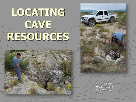 LOCATING CAVE RESOURCES Aaron Stockton May 12-16, 2014 Cody, Wyoming.