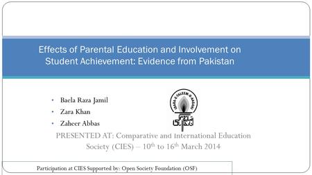 Baela Raza Jamil Zara Khan Zaheer Abbas PRESENTED AT: Comparative and International Education Society (CIES) – 10 th to 16 th March 2014 Effects of Parental.