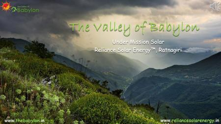 The Valley of Babylon Under Mission Solar Reliance Solar Energy™, Ratnagiri Under Mission Solar Reliance Solar Energy™, Ratnagiri www.thebabylon.in www.reliancesolarenergy.in.