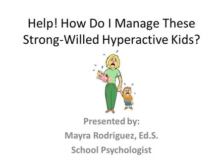 Help! How Do I Manage These Strong-Willed Hyperactive Kids? Presented by: Mayra Rodriguez, Ed.S. School Psychologist.