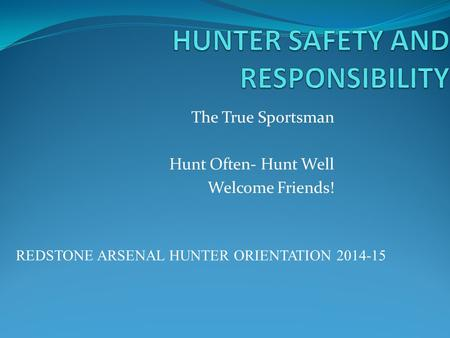 The True Sportsman Hunt Often- Hunt Well Welcome Friends! REDSTONE ARSENAL HUNTER ORIENTATION 2014-15.