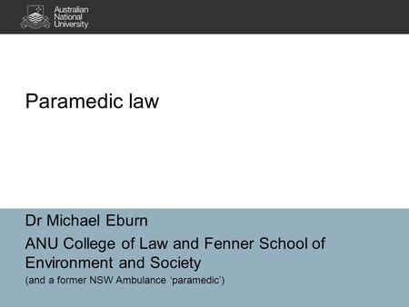 Dr Michael Eburn ANU College of Law and Fenner School of Environment and Society (and a former NSW Ambulance 'paramedic') Paramedic law.