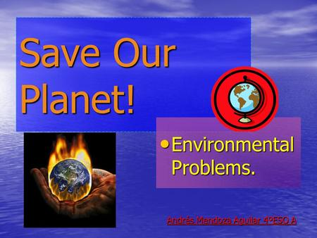 Save Our Planet! Environmental Problems. Environmental Problems. Andrés Mendoza Aguilar 4ºESO A.