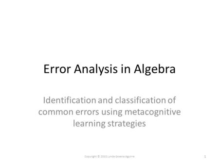 Error Analysis in Algebra Identification and classification of common errors using metacognitive learning strategies 1 Copyright © 2010 Lynda Greene Aguirre.