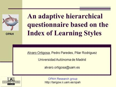 An adaptive hierarchical questionnaire based on the Index of Learning Styles Alvaro Ortigosa, Pedro Paredes, Pilar Rodriguez Universidad Autónoma de Madrid.